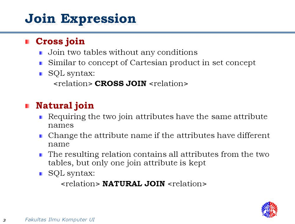 Fakultas Ilmu Komputer UI 4 Join Expression Theta join Joining two related tables using join condition in FROM clause The resulting relation contains all attributes from the two tables, including the attribute(s) for join condition SQL Syntax: JOIN ON