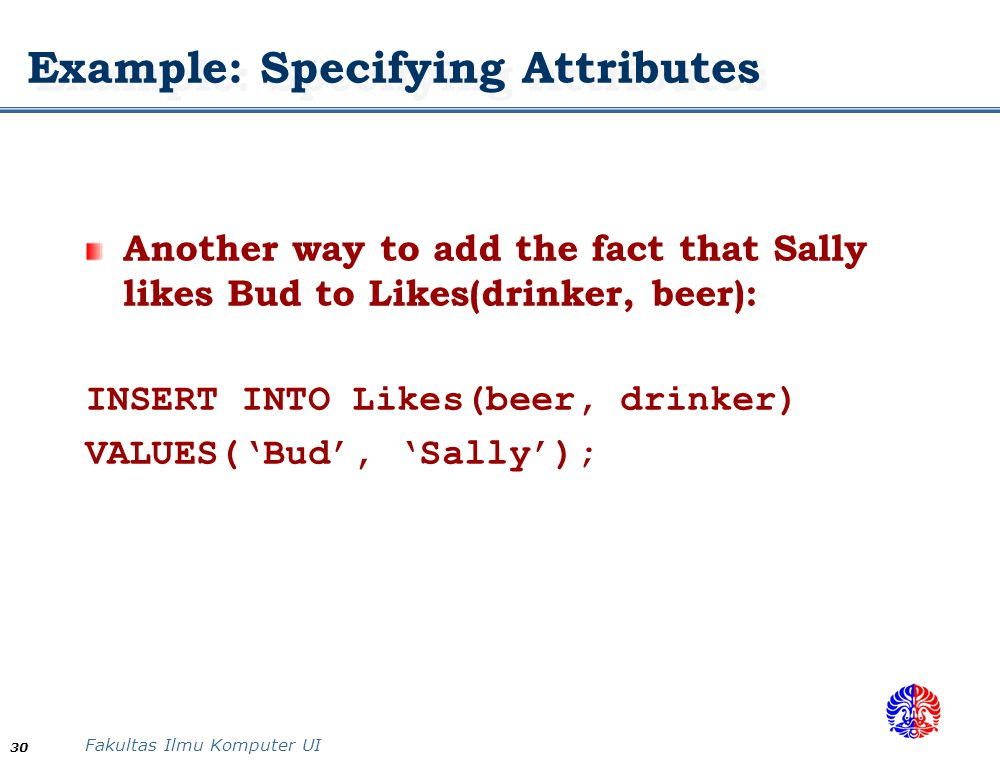 Fakultas Ilmu Komputer UI 30 Example: Specifying Attributes Another way to add the fact that Sally likes Bud to Likes(drinker, beer): INSERT INTO Like