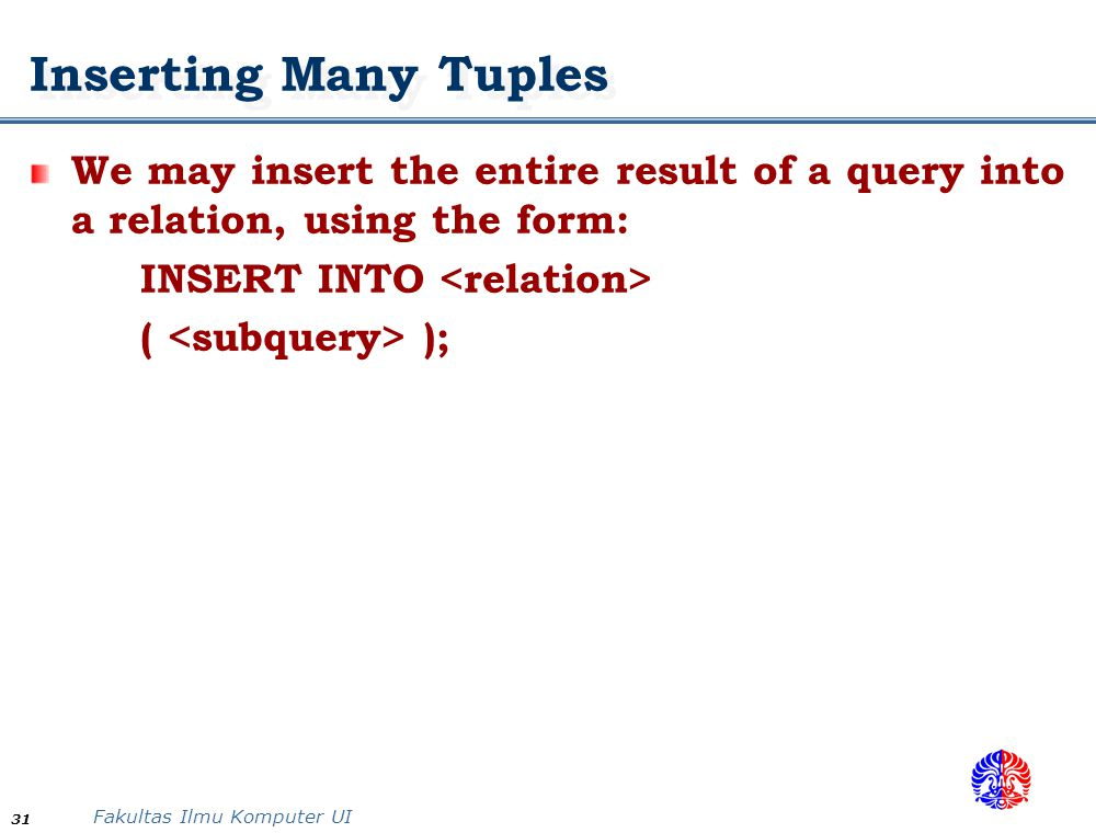 Fakultas Ilmu Komputer UI 31 Inserting Many Tuples We may insert the entire result of a query into a relation, using the form: INSERT INTO ( );