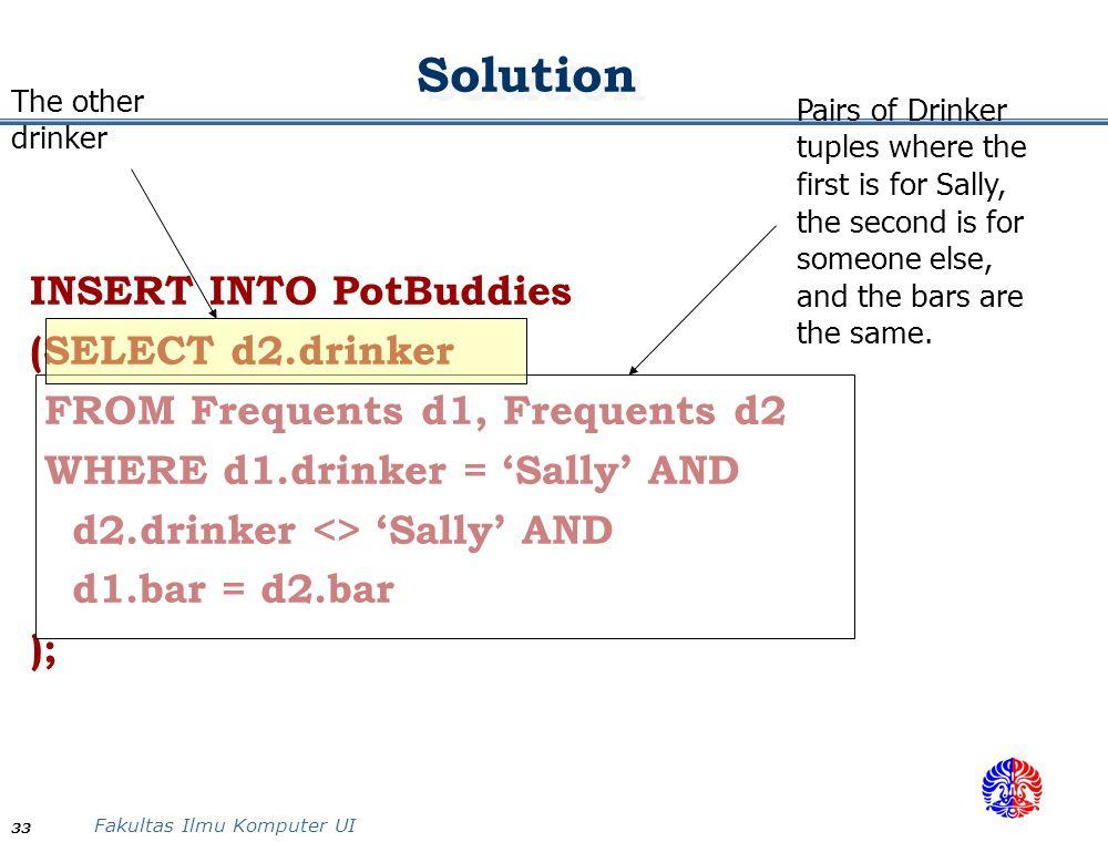 Fakultas Ilmu Komputer UI 33 Solution INSERT INTO PotBuddies (SELECT d2.drinker FROM Frequents d1, Frequents d2 WHERE d1.drinker = 'Sally' AND d2.drin