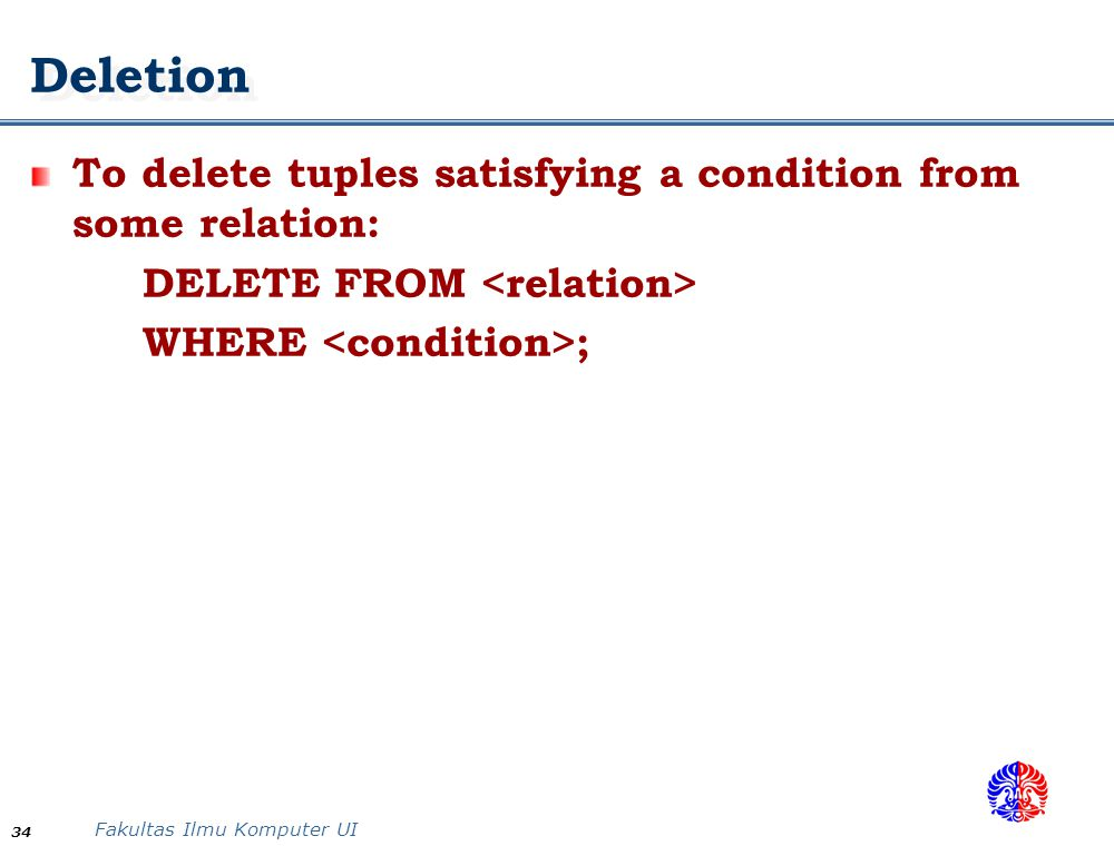 Fakultas Ilmu Komputer UI 34 Deletion To delete tuples satisfying a condition from some relation: DELETE FROM WHERE ;