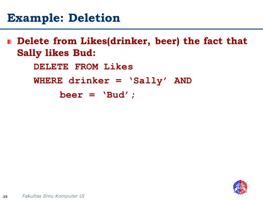 Fakultas Ilmu Komputer UI 35 Example: Deletion Delete from Likes(drinker, beer) the fact that Sally likes Bud: DELETE FROM Likes WHERE drinker = 'Sall