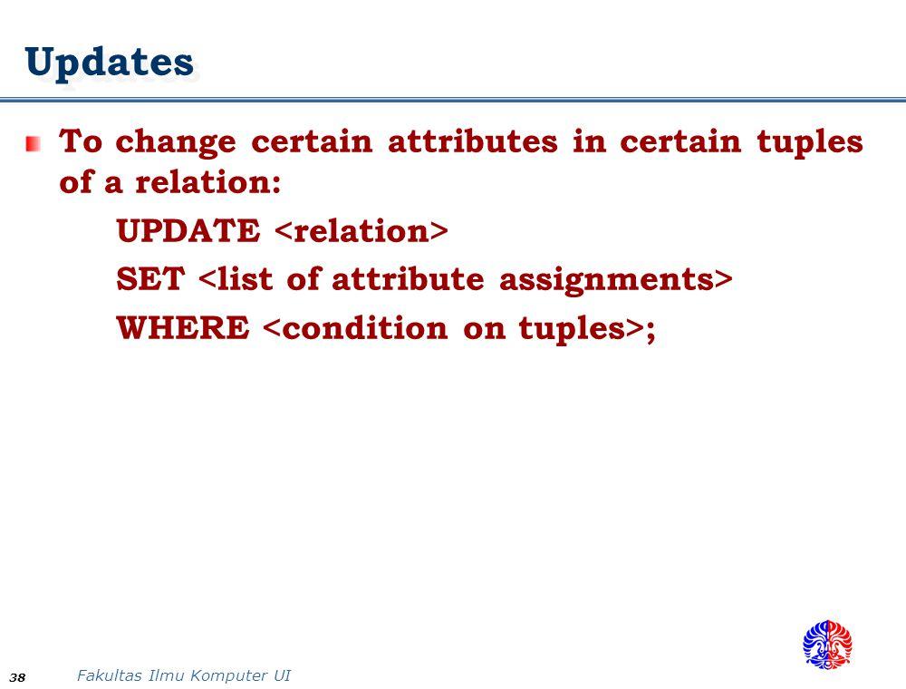 Fakultas Ilmu Komputer UI 38 Updates To change certain attributes in certain tuples of a relation: UPDATE SET WHERE ;