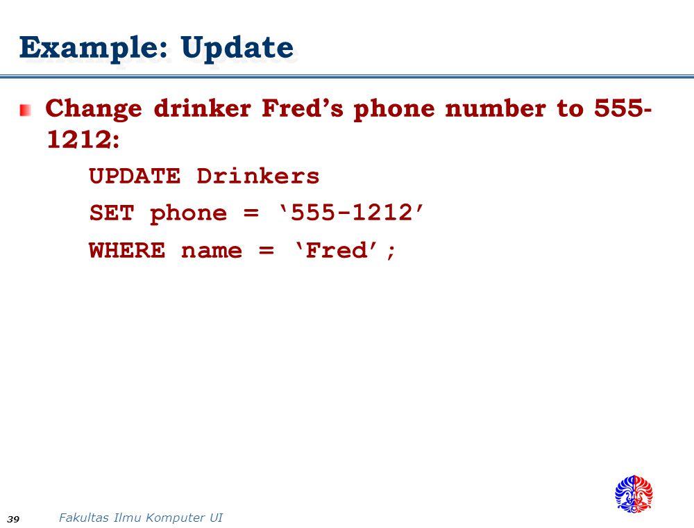 Fakultas Ilmu Komputer UI 39 Example: Update Change drinker Fred's phone number to 555- 1212: UPDATE Drinkers SET phone = '555-1212' WHERE name = 'Fre