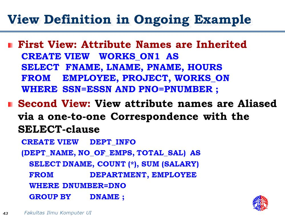 Fakultas Ilmu Komputer UI 43 First View: Attribute Names are Inherited CREATE VIEW WORKS_ON1 AS SELECT FNAME, LNAME, PNAME, HOURS FROMEMPLOYEE, PROJEC
