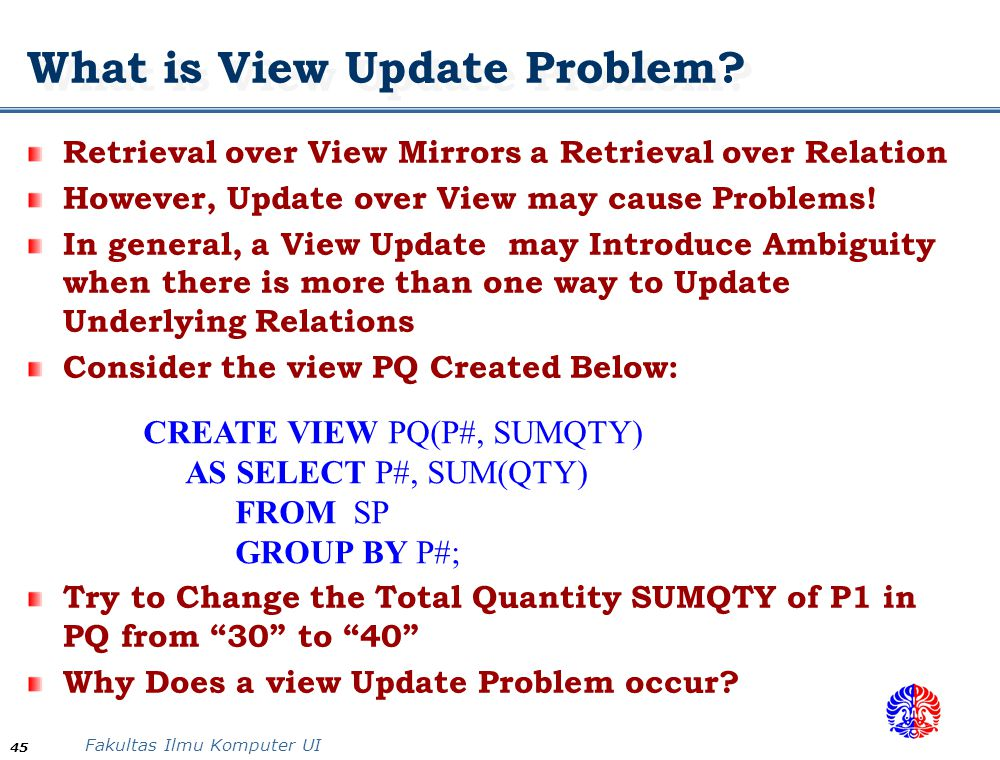 Fakultas Ilmu Komputer UI 45 What is View Update Problem? Retrieval over View Mirrors a Retrieval over Relation However, Update over View may cause Pr