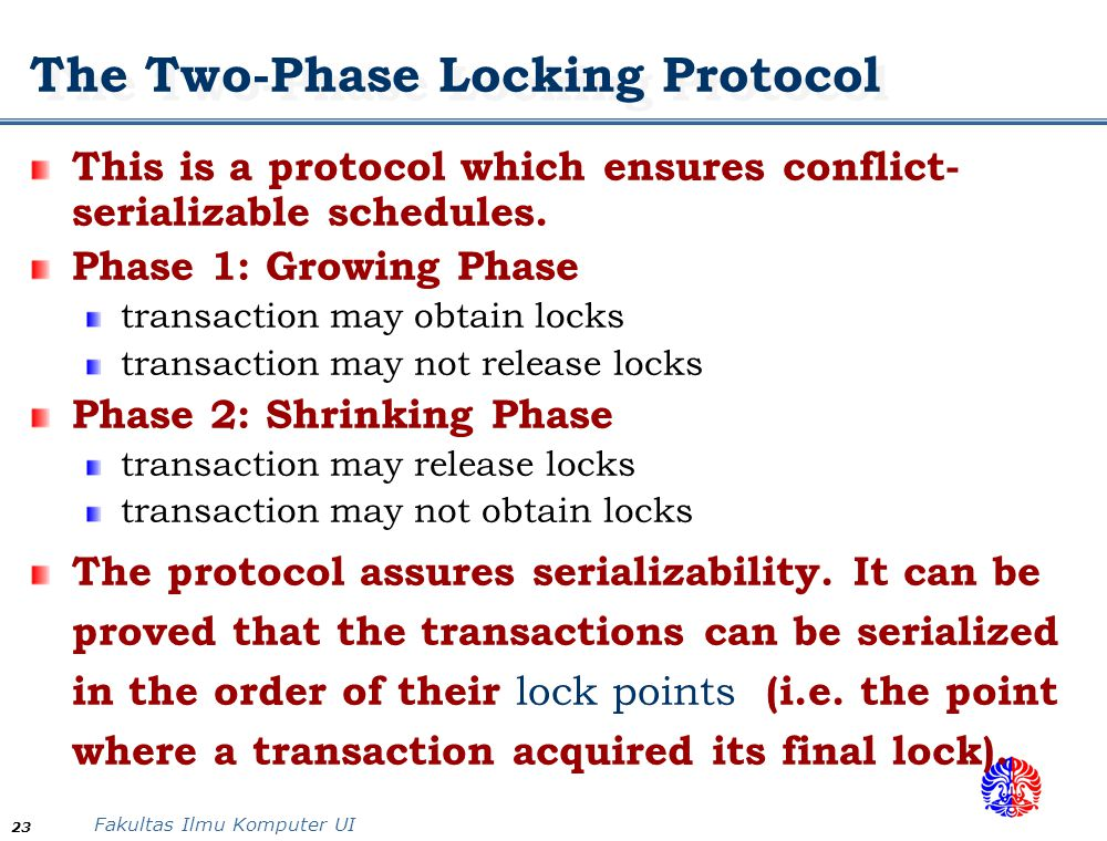 Fakultas Ilmu Komputer UI 23 The Two-Phase Locking Protocol This is a protocol which ensures conflict- serializable schedules. Phase 1: Growing Phase