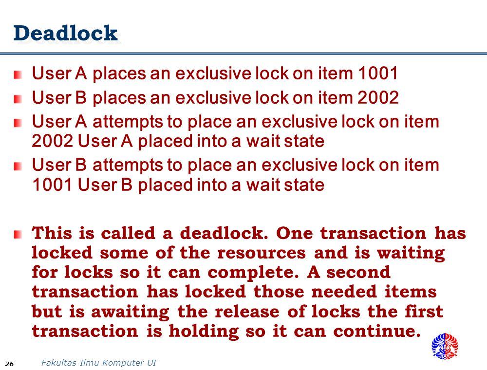 Fakultas Ilmu Komputer UI 26 Deadlock User A places an exclusive lock on item 1001 User B places an exclusive lock on item 2002 User A attempts to pla