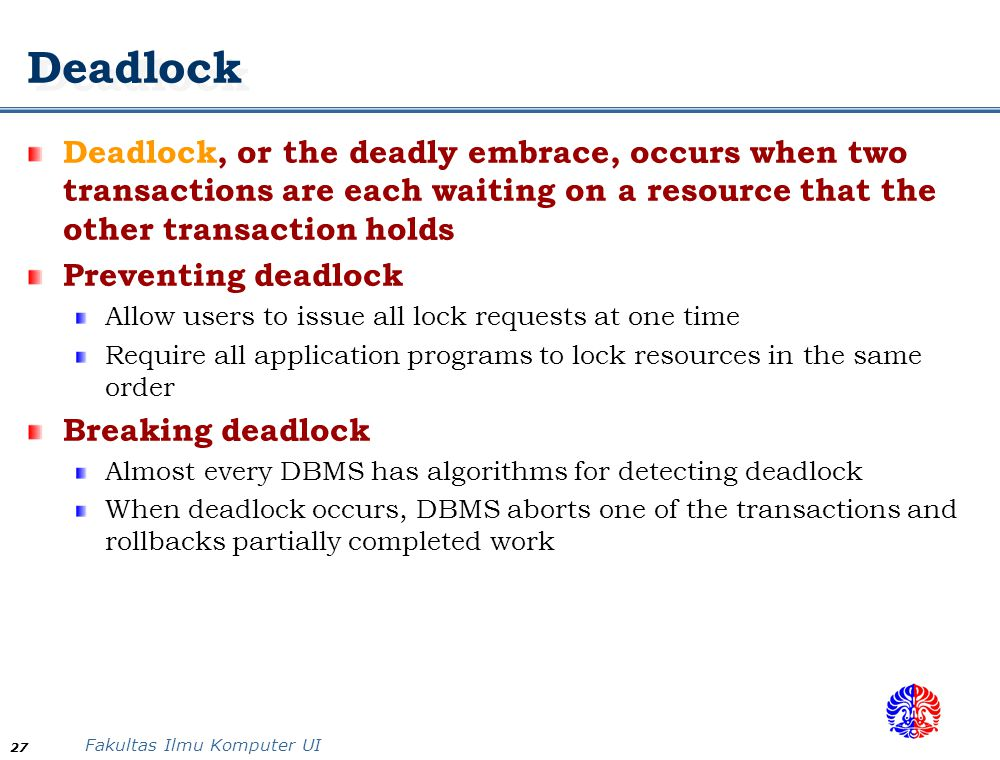 Fakultas Ilmu Komputer UI 27 Deadlock Deadlock, or the deadly embrace, occurs when two transactions are each waiting on a resource that the other tran