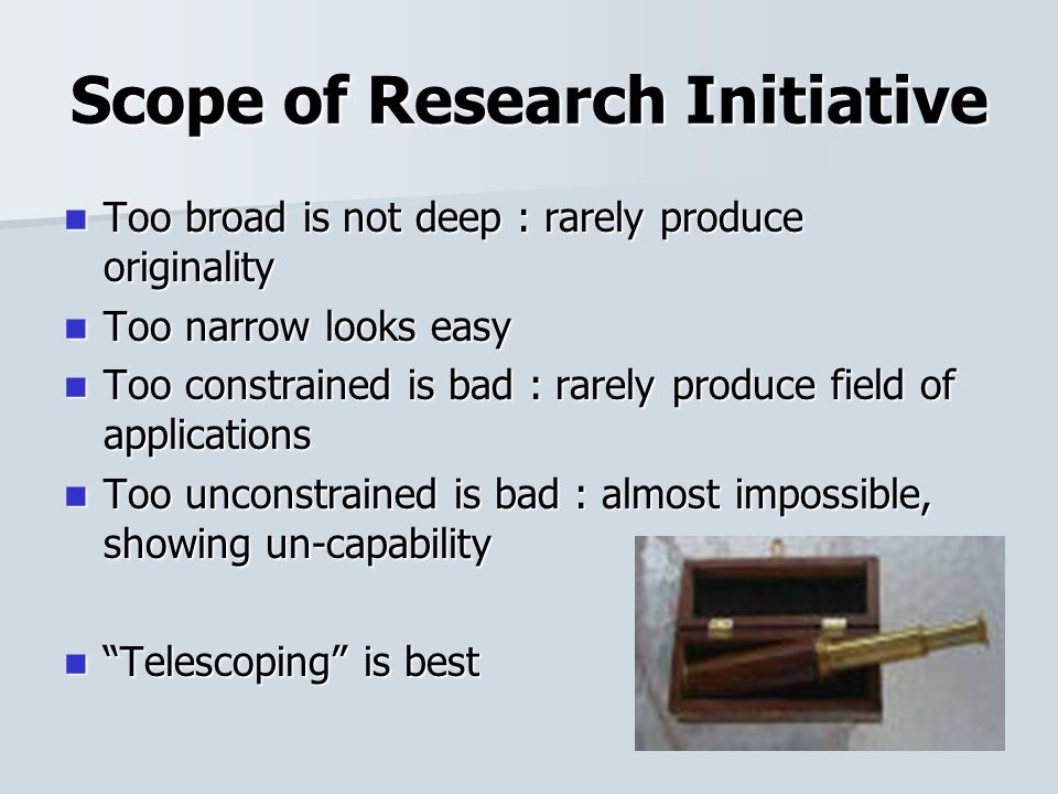 Scope of Research Initiative Too broad is not deep : rarely produce originality Too broad is not deep : rarely produce originality Too narrow looks easy Too narrow looks easy Too constrained is bad : rarely produce field of applications Too constrained is bad : rarely produce field of applications Too unconstrained is bad : almost impossible, showing un-capability Too unconstrained is bad : almost impossible, showing un-capability Telescoping is best Telescoping is best