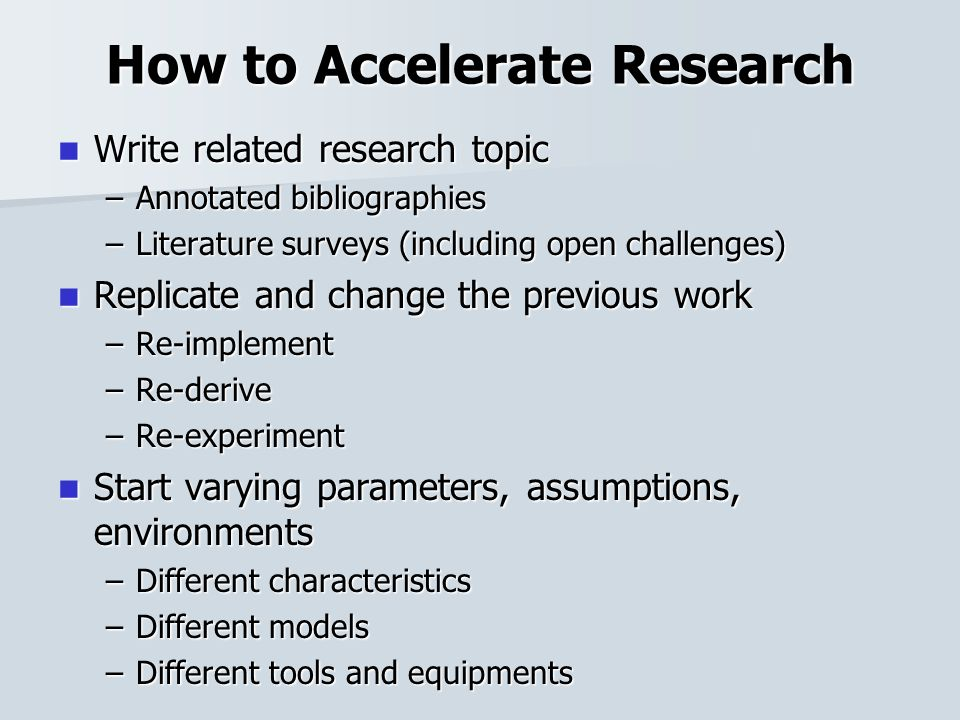 How to Accelerate Research Write related research topic Write related research topic –Annotated bibliographies –Literature surveys (including open cha