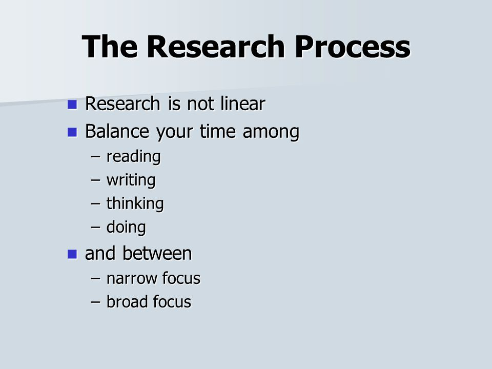 The Research Process Research is not linear Research is not linear Balance your time among Balance your time among –reading –writing –thinking –doing and between and between –narrow focus –broad focus
