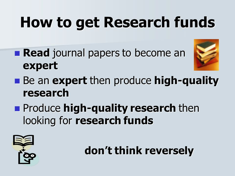 How to get Research funds Read journal papers to become an expert Read journal papers to become an expert Be an expert then produce high-quality research Be an expert then produce high-quality research Produce high-quality research then looking for research funds Produce high-quality research then looking for research funds don't think reversely