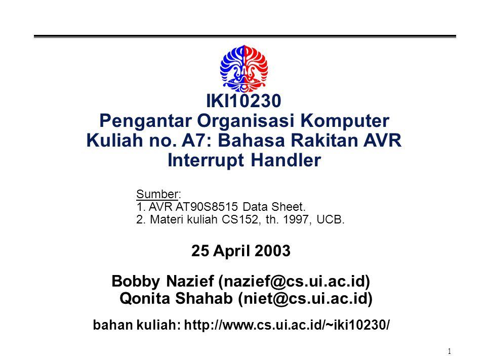 1 IKI10230 Pengantar Organisasi Komputer Kuliah no. A7: Bahasa Rakitan AVR Interrupt Handler 25 April 2003 Bobby Nazief (nazief@cs.ui.ac.id) Qonita Sh