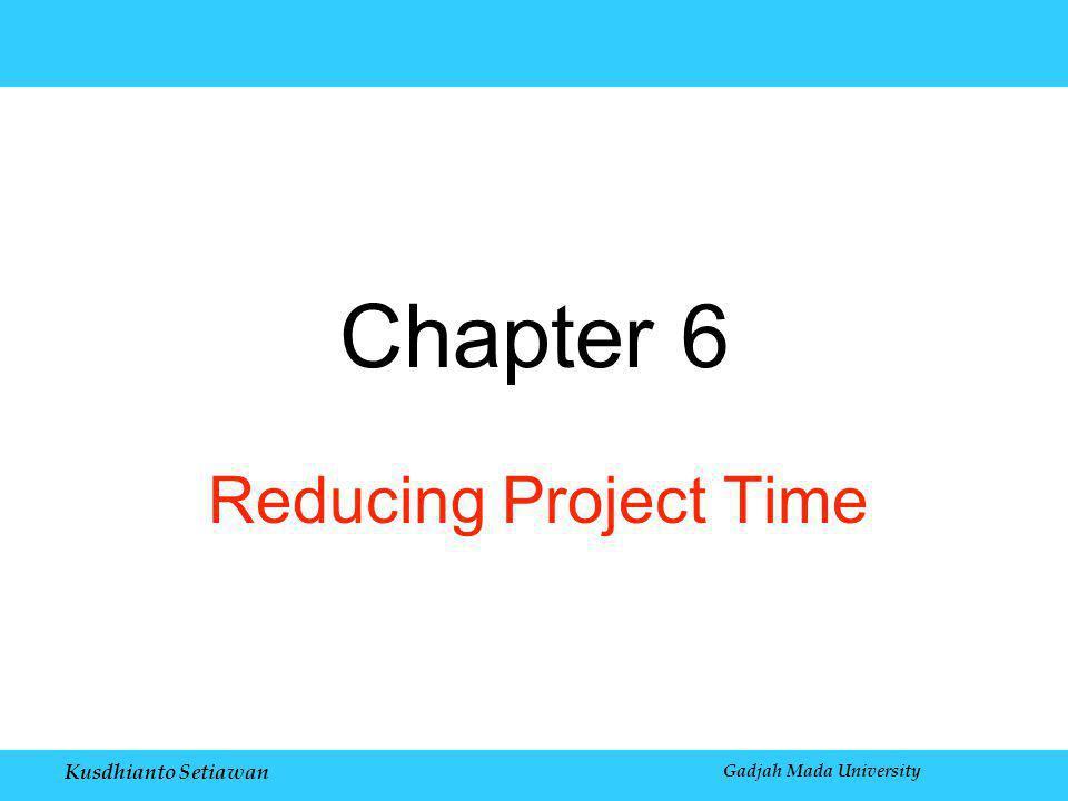 Kusdhianto Setiawan Gadjah Mada University Chapter 6 Reducing Project Time