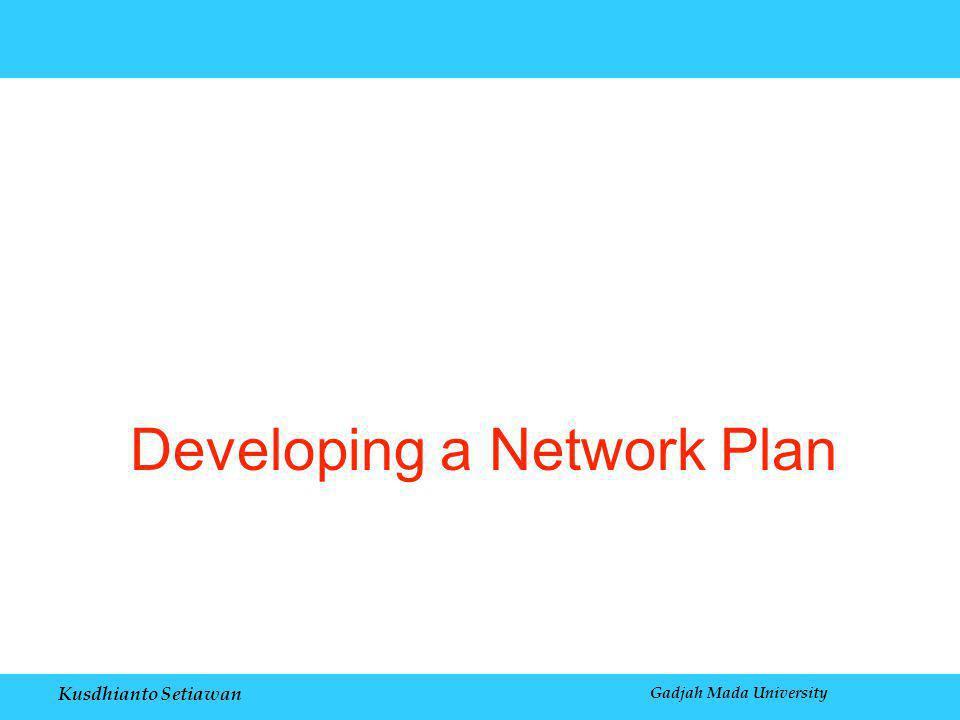 Kusdhianto Setiawan Gadjah Mada University Developing a Network Plan