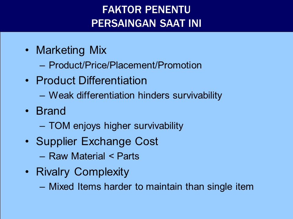 FAKTOR PENENTU BAGI PENDATANG BARU (Entry Barrier ) Product Differentiation What company promise to consumer, expressed in tag line Brand What consumer think about, expressed in preference Government Policy Learning Curves Nokia vs Motorola Access to distribution network Economies of Scale and Capital Needs Resistance from existing companies
