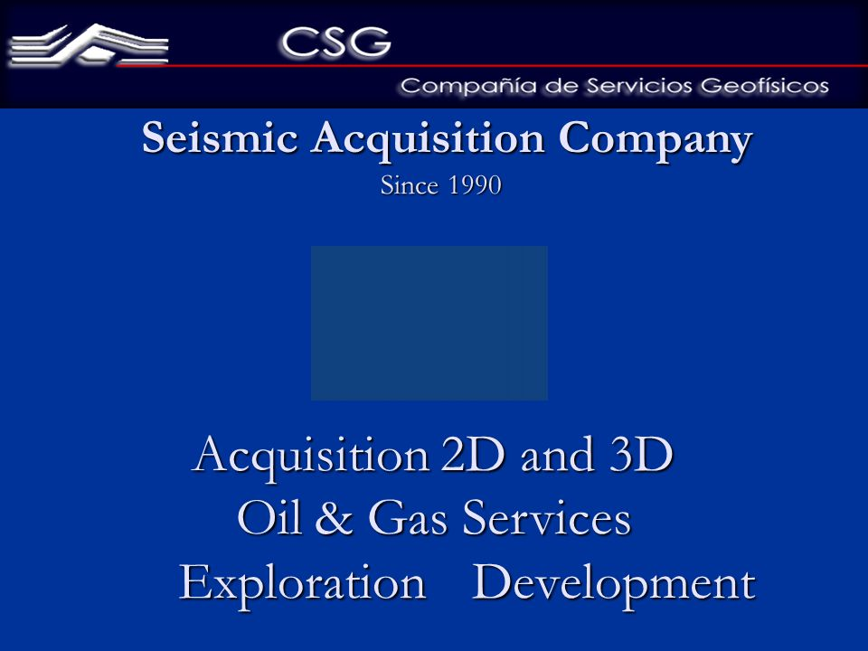 Acquisition 2D and 3D Oil & Gas Services Exploration Development Acquisition 2D and 3D Oil & Gas Services Exploration Development Seismic Acquisition Company Seismic Acquisition Company Since 1990 Since 1990
