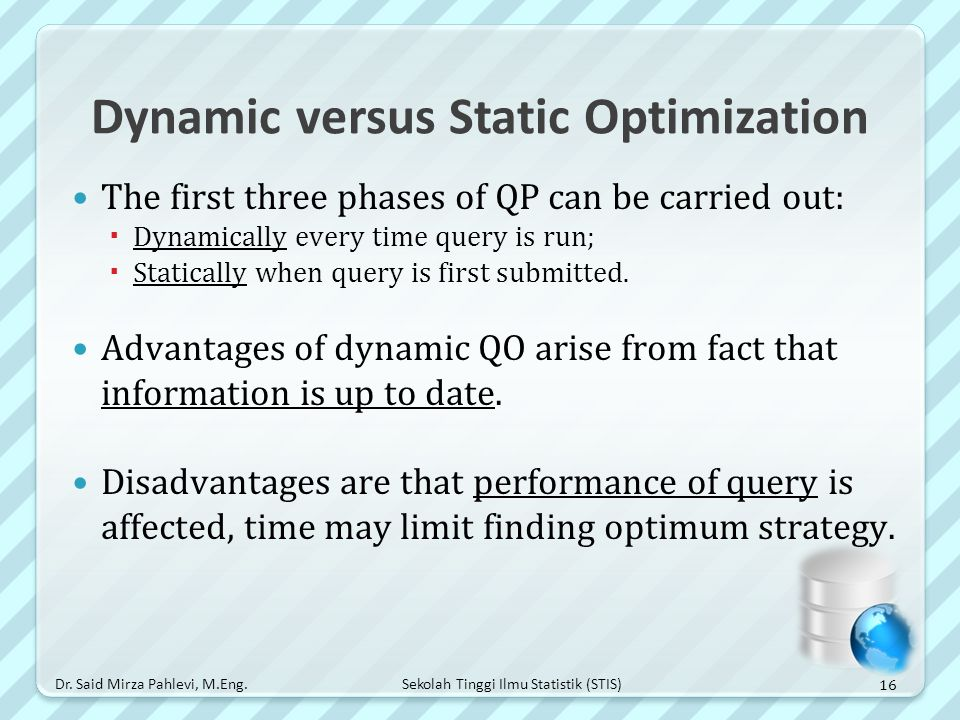 Sekolah Tinggi Ilmu Statistik (STIS) Dynamic versus Static Optimization The first three phases of QP can be carried out:  Dynamically every time quer