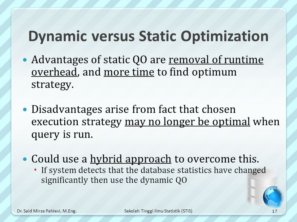 Sekolah Tinggi Ilmu Statistik (STIS) Dynamic versus Static Optimization Advantages of static QO are removal of runtime overhead, and more time to find