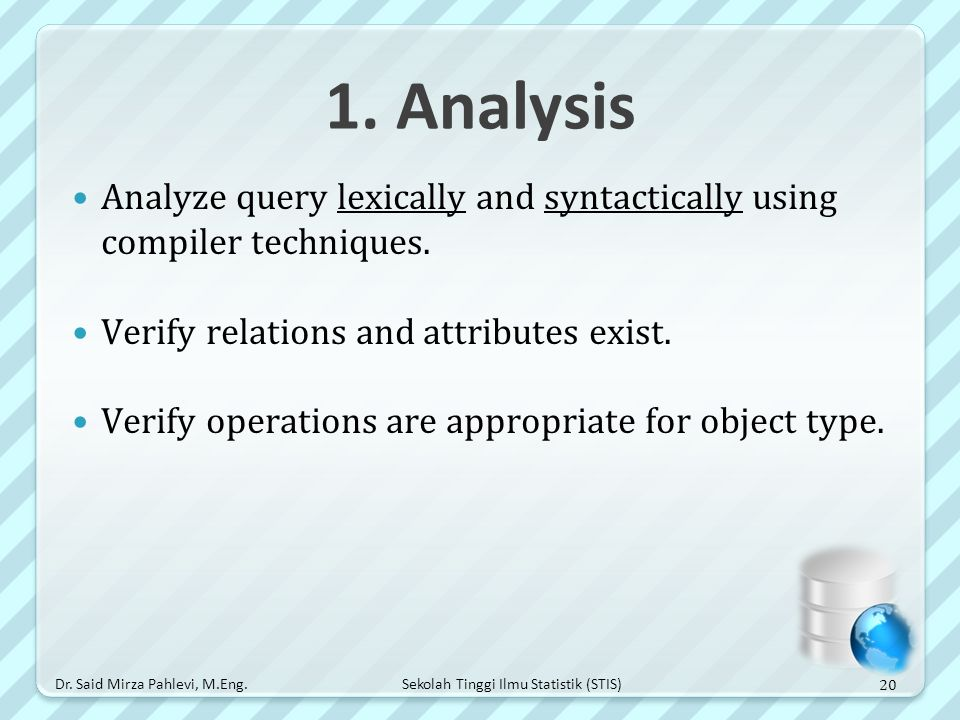 Sekolah Tinggi Ilmu Statistik (STIS) 1. Analysis Analyze query lexically and syntactically using compiler techniques. Verify relations and attributes