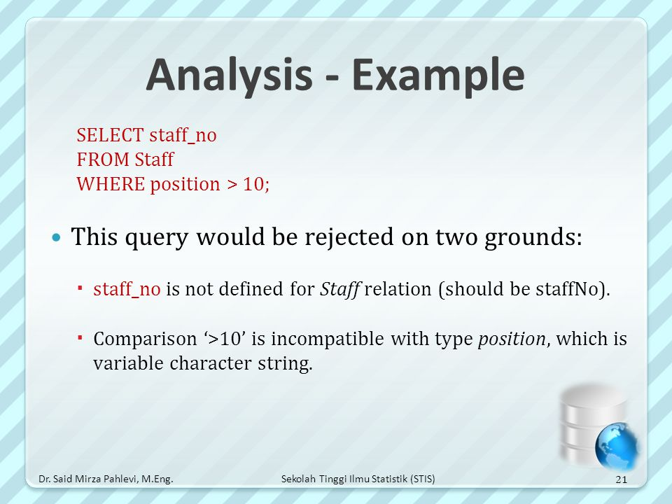 Sekolah Tinggi Ilmu Statistik (STIS) Analysis - Example SELECT staff_no FROM Staff WHERE position > 10; This query would be rejected on two grounds: 