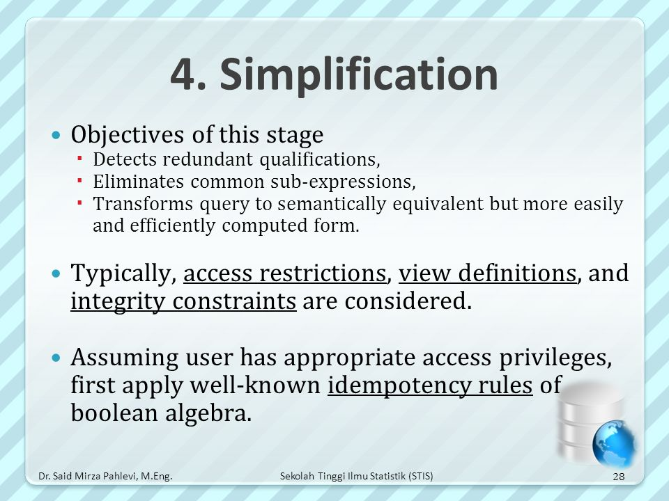 Sekolah Tinggi Ilmu Statistik (STIS) 4. Simplification Objectives of this stage  Detects redundant qualifications,  Eliminates common sub-expression