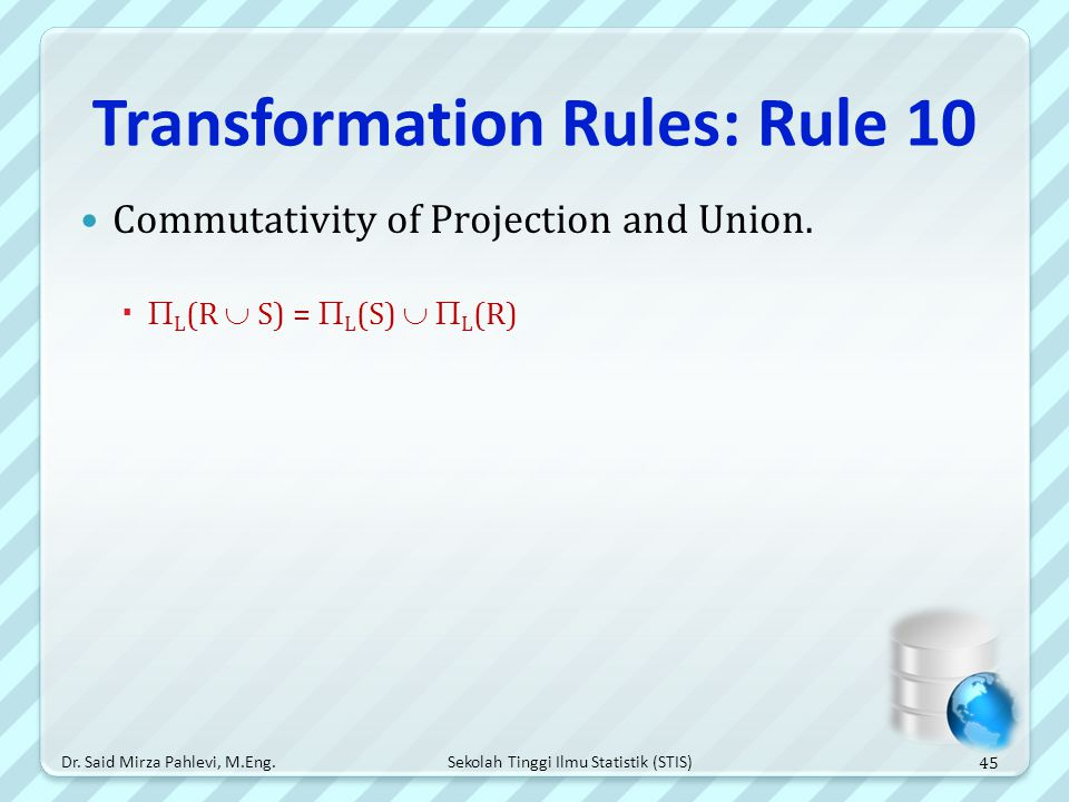 Sekolah Tinggi Ilmu Statistik (STIS) Transformation Rules: Rule 10 Commutativity of Projection and Union.   L (R  S) =  L (S)   L (R) 45 Dr. Sai