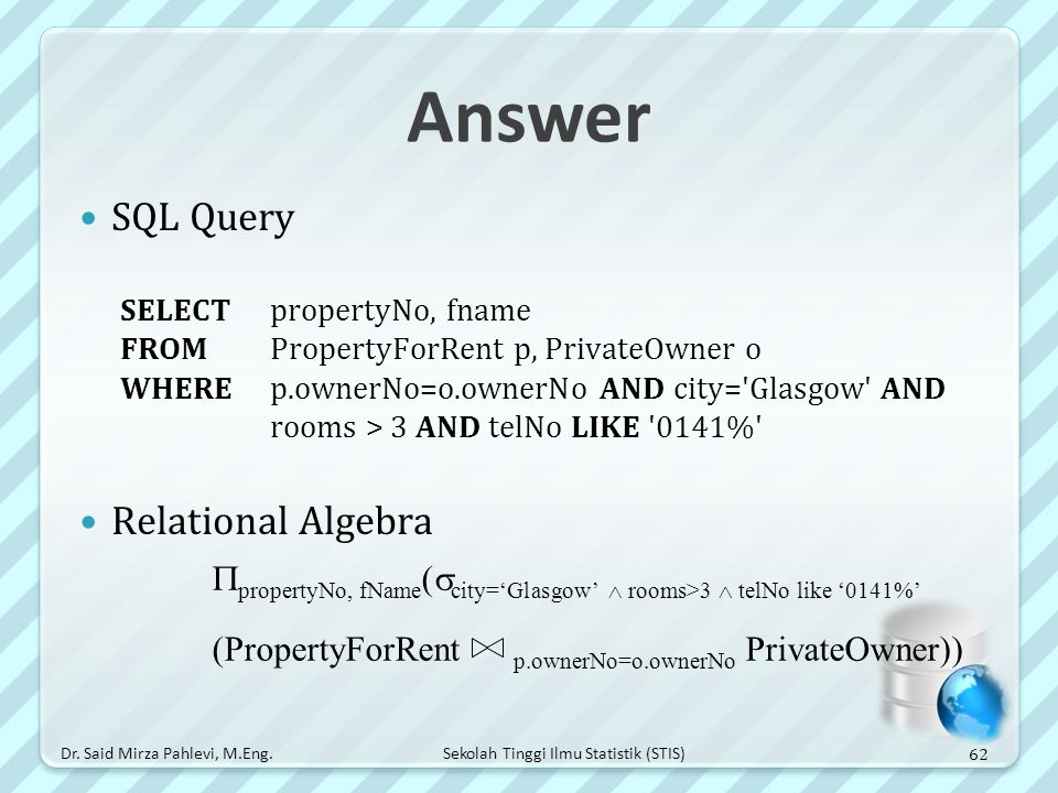 Sekolah Tinggi Ilmu Statistik (STIS) Answer SQL Query SELECT propertyNo, fname FROM PropertyForRent p, PrivateOwner o WHERE p.ownerNo=o.ownerNo AND ci