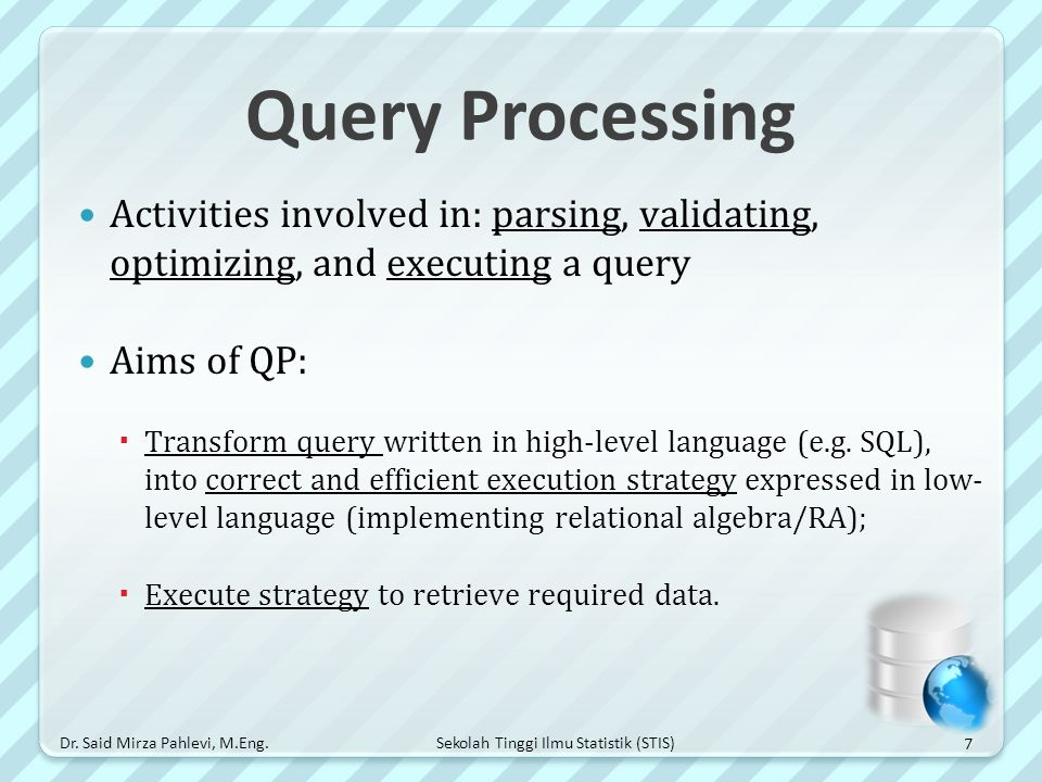 Sekolah Tinggi Ilmu Statistik (STIS) Query Processing Activities involved in: parsing, validating, optimizing, and executing a query Aims of QP:  Tra