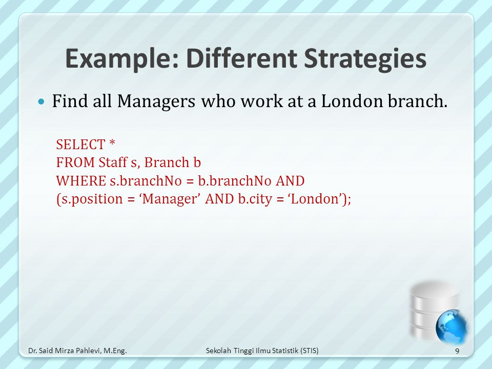 Sekolah Tinggi Ilmu Statistik (STIS) Example: Different Strategies Find all Managers who work at a London branch. SELECT * FROM Staff s, Branch b WHER