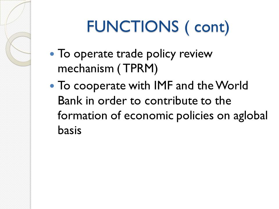 FUNCTIONS ( cont) To operate trade policy review mechanism ( TPRM) To cooperate with IMF and the World Bank in order to contribute to the formation of economic policies on aglobal basis