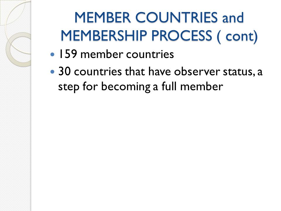 MEMBER COUNTRIES and MEMBERSHIP PROCESS ( cont) 159 member countries 30 countries that have observer status, a step for becoming a full member