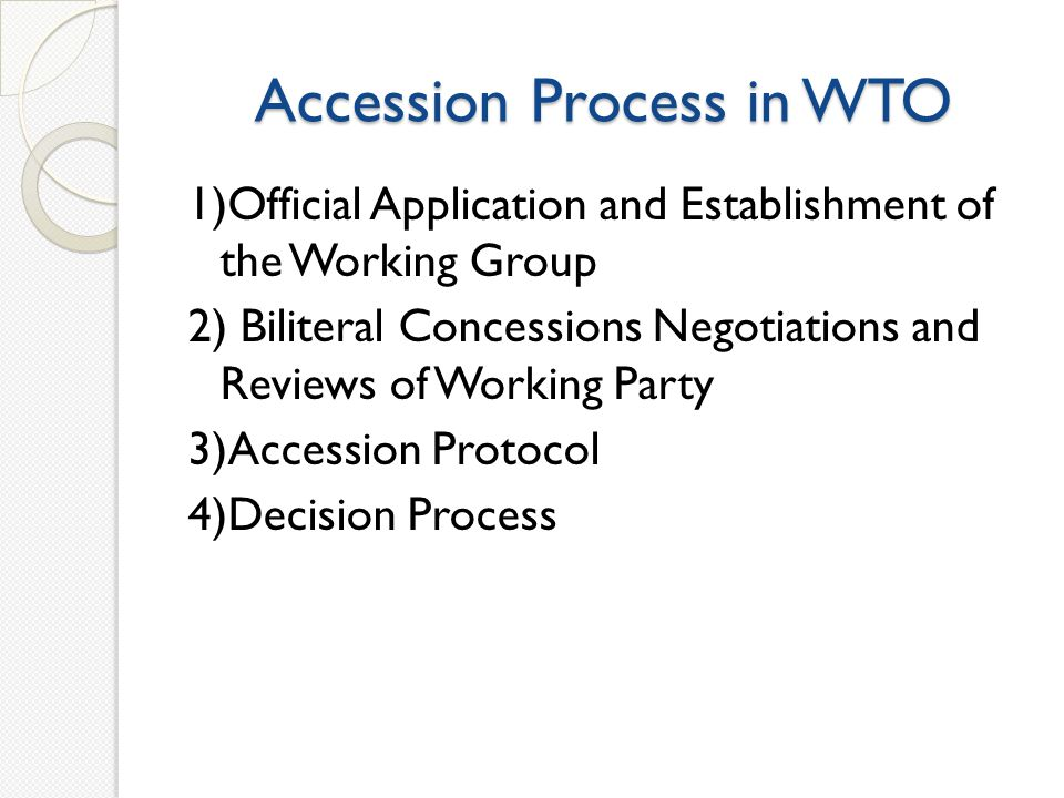 Accession Process in WTO 1)Official Application and Establishment of the Working Group 2) Biliteral Concessions Negotiations and Reviews of Working Party 3)Accession Protocol 4)Decision Process