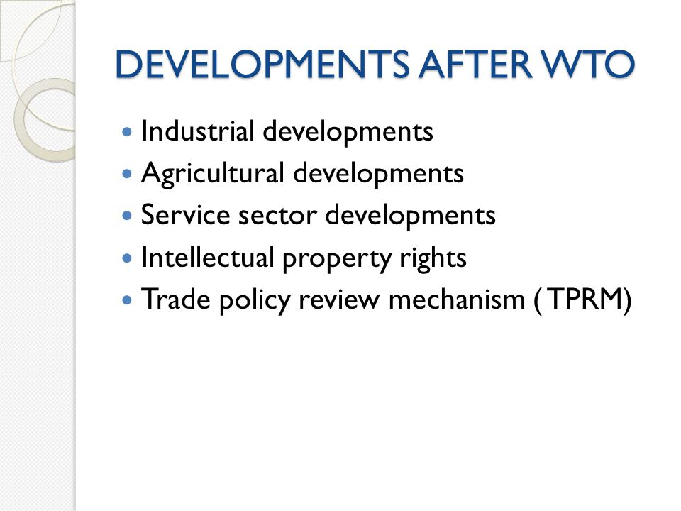 DEVELOPMENTS AFTER WTO Industrial developments Agricultural developments Service sector developments Intellectual property rights Trade policy review mechanism ( TPRM)