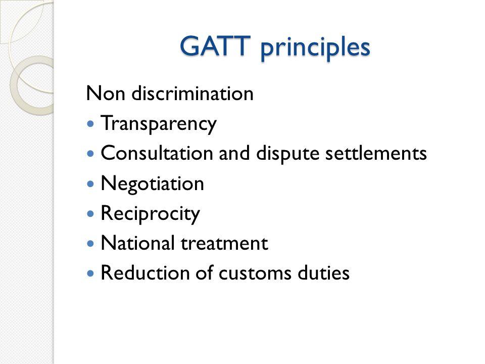 GATT principles Non discrimination Transparency Consultation and dispute settlements Negotiation Reciprocity National treatment Reduction of customs d