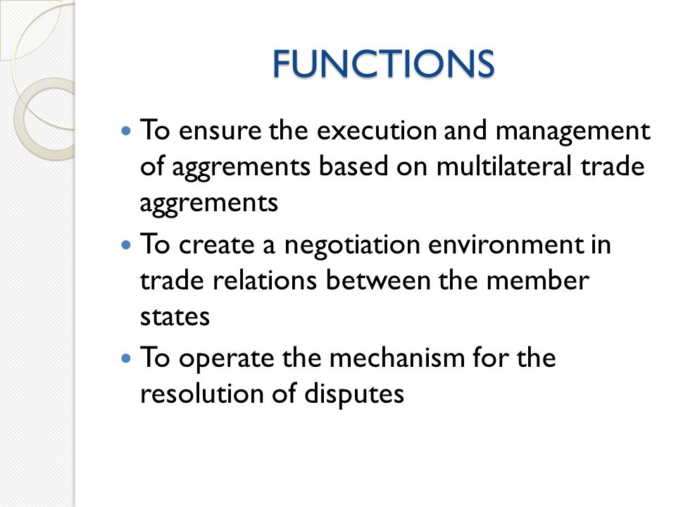 FUNCTIONS To ensure the execution and management of aggrements based on multilateral trade aggrements To create a negotiation environment in trade relations between the member states To operate the mechanism for the resolution of disputes