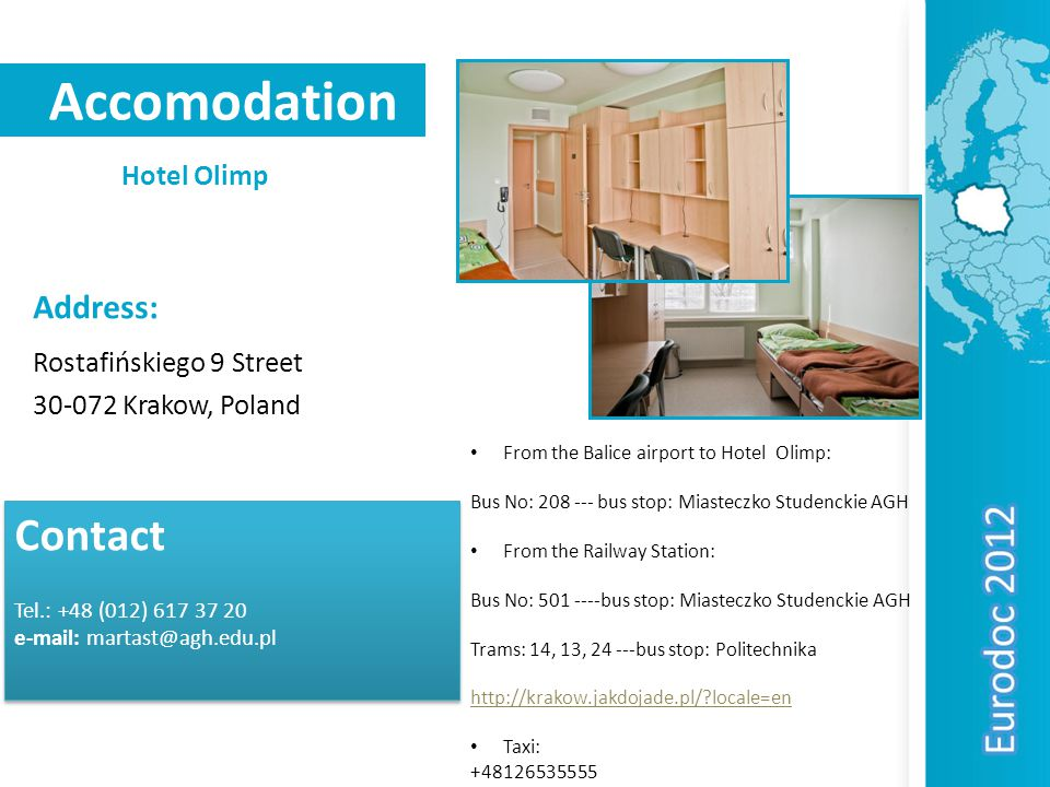Accomodation Hotel Olimp Contact Tel.: +48 (012) Contact Tel.: +48 (012) Address: Rostafińskiego 9 Street Krakow, Poland From the Balice airport to Hotel Olimp: Bus No: bus stop: Miasteczko Studenckie AGH From the Railway Station: Bus No: bus stop: Miasteczko Studenckie AGH Trams: 14, 13, bus stop: Politechnika   locale=en Taxi: