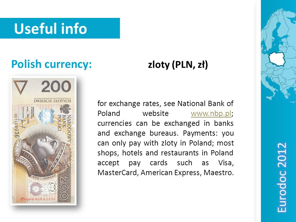 Useful info Polish currency: zloty (PLN, zł) for exchange rates, see National Bank of Poland website www.nbp.pl; currencies can be exchanged in banks and exchange bureaus.