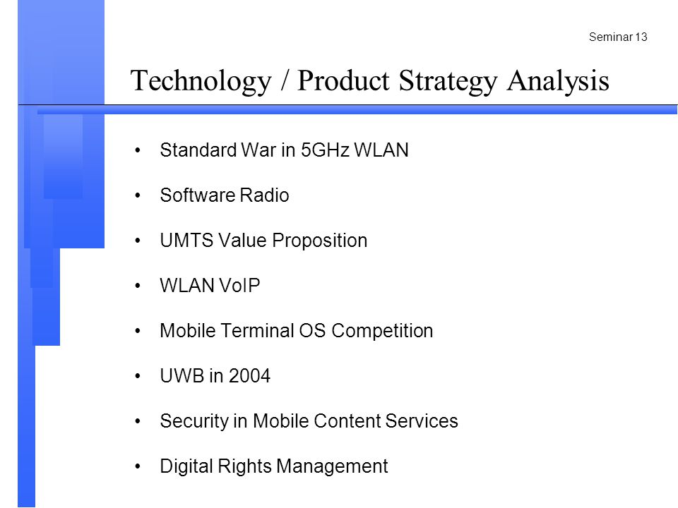 Seminar 13 Technology / Product Strategy Analysis Standard War in 5GHz WLAN Software Radio UMTS Value Proposition WLAN VoIP Mobile Terminal OS Competition UWB in 2004 Security in Mobile Content Services Digital Rights Management