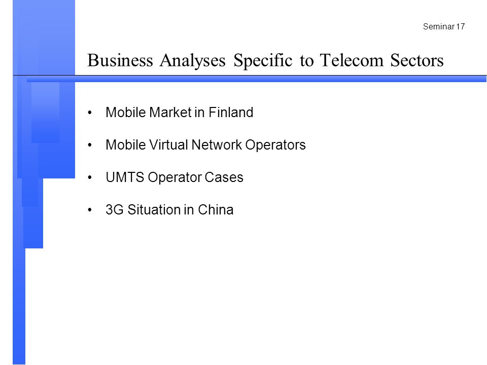 Seminar 17 Business Analyses Specific to Telecom Sectors Mobile Market in Finland Mobile Virtual Network Operators UMTS Operator Cases 3G Situation in China