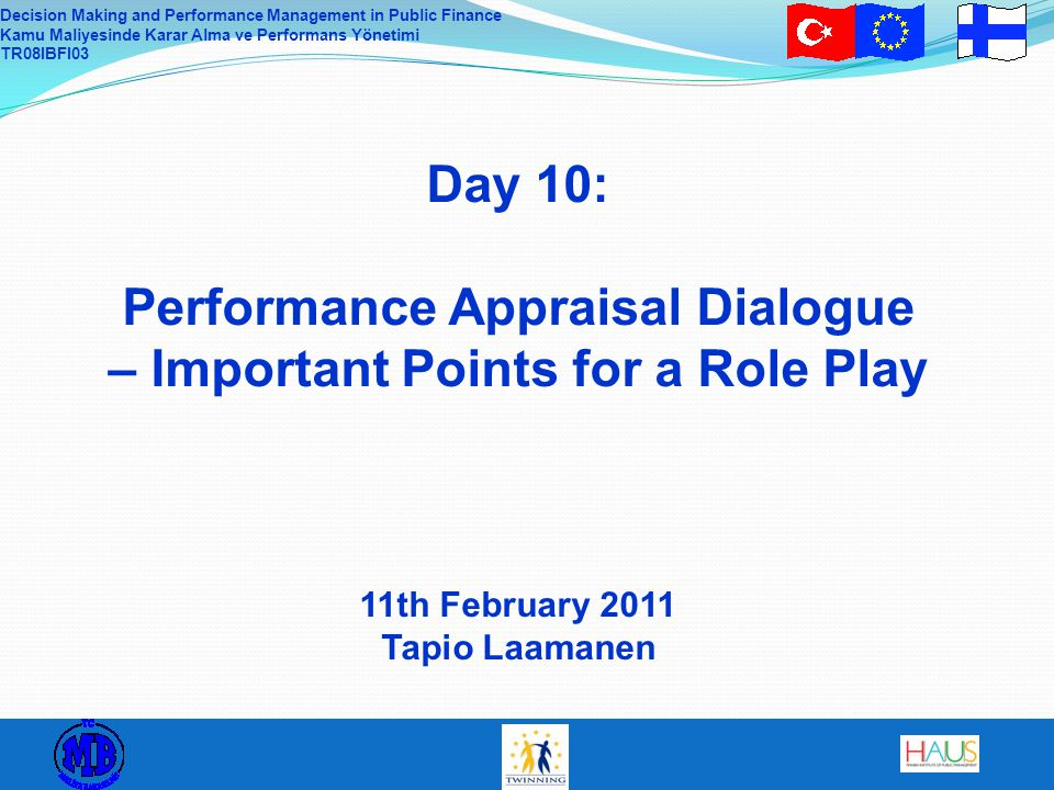 Decision Making and Performance Management in Public Finance Kamu Maliyesinde Karar Alma ve Performans Yönetimi TR08IBFI03 Day 10: Performance Appraisal Dialogue – Important Points for a Role Play 11th February 2011 Tapio Laamanen