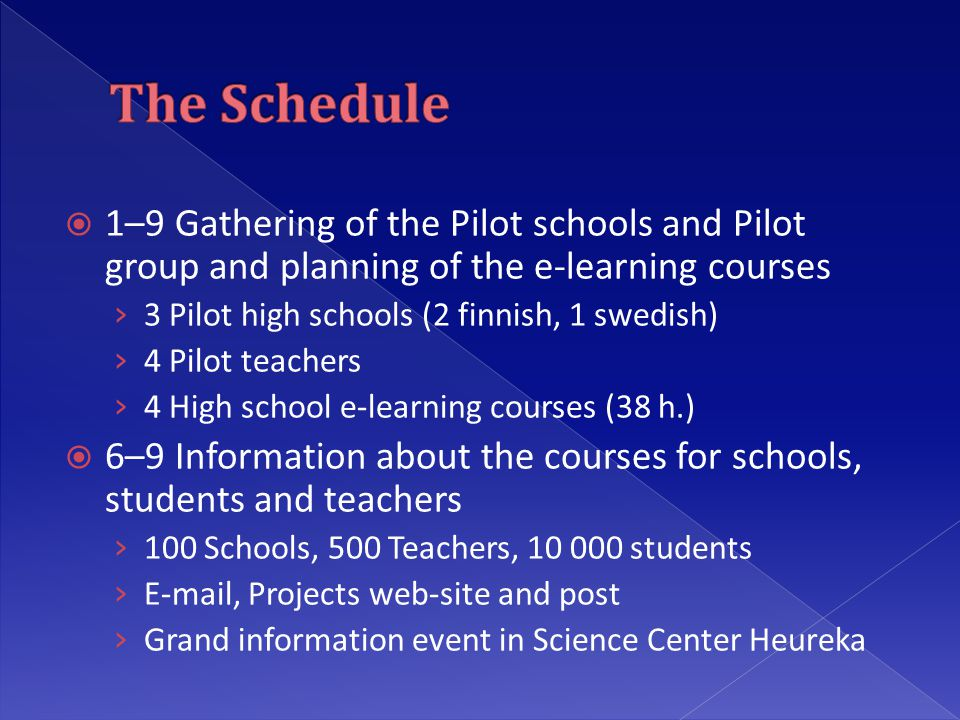  1–9 Gathering of the Pilot schools and Pilot group and planning of the e-learning courses › 3 Pilot high schools (2 finnish, 1 swedish) › 4 Pilot teachers › 4 High school e-learning courses (38 h.)  6–9 Information about the courses for schools, students and teachers › 100 Schools, 500 Teachers, students ›  , Projects web-site and post › Grand information event in Science Center Heureka