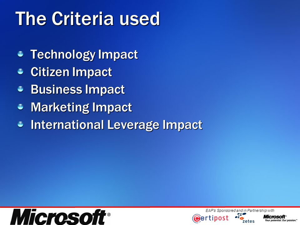 EAP's Sponsored and in Partnership with The Criteria used Technology Impact Citizen Impact Business Impact Marketing Impact International Leverage Impact