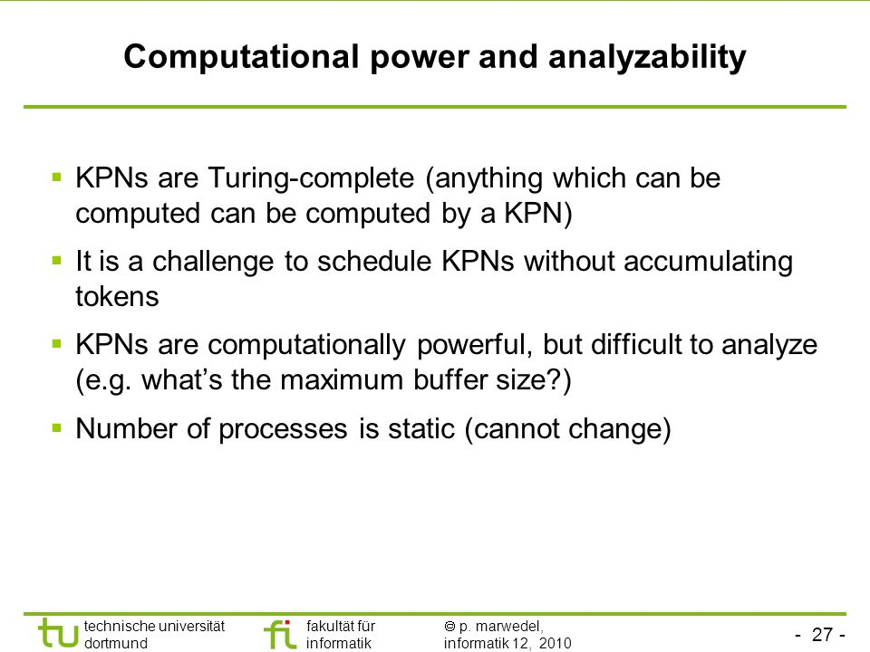 - 27 - technische universität dortmund fakultät für informatik  p. marwedel, informatik 12, 2010 Computational power and analyzability  KPNs are Tur