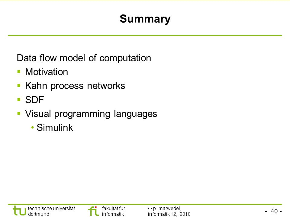 - 40 - technische universität dortmund fakultät für informatik  p. marwedel, informatik 12, 2010 Summary Data flow model of computation  Motivation