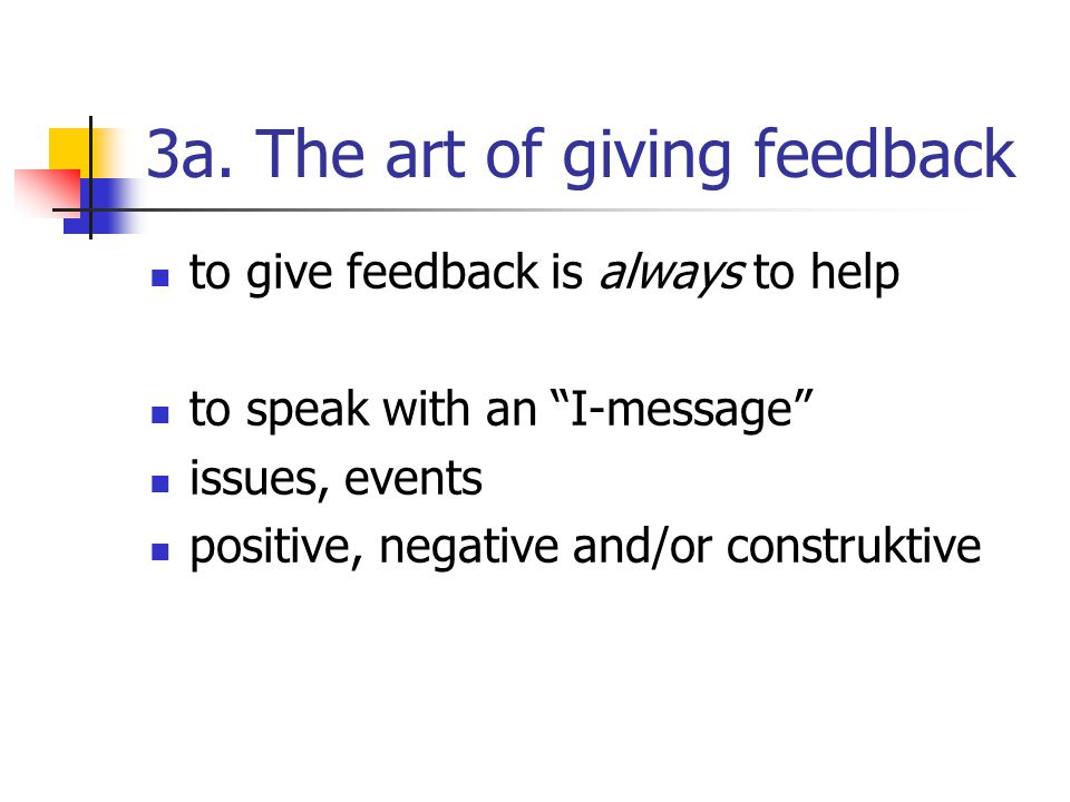 "3a. The art of giving feedback to give feedback is always to help to speak with an ""I-message"" issues, events positive, negative and/or construktive"