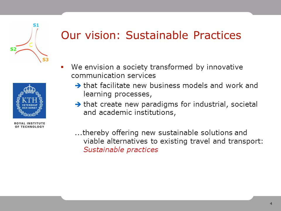 4 Our vision: Sustainable Practices  We envision a society transformed by innovative communication services  that facilitate new business models and work and learning processes,  that create new paradigms for industrial, societal and academic institutions,...thereby offering new sustainable solutions and viable alternatives to existing travel and transport: Sustainable practices