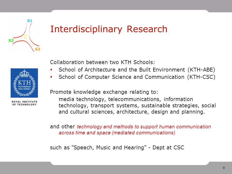 9 Interdisciplinary Research Collaboration between two KTH Schools:  School of Architecture and the Built Environment (KTH-ABE)  School of Computer Science and Communication (KTH-CSC) Promote knowledge exchange relating to: media technology, telecommunications, information technology, transport systems, sustainable strategies, social and cultural sciences, architecture, design and planning.