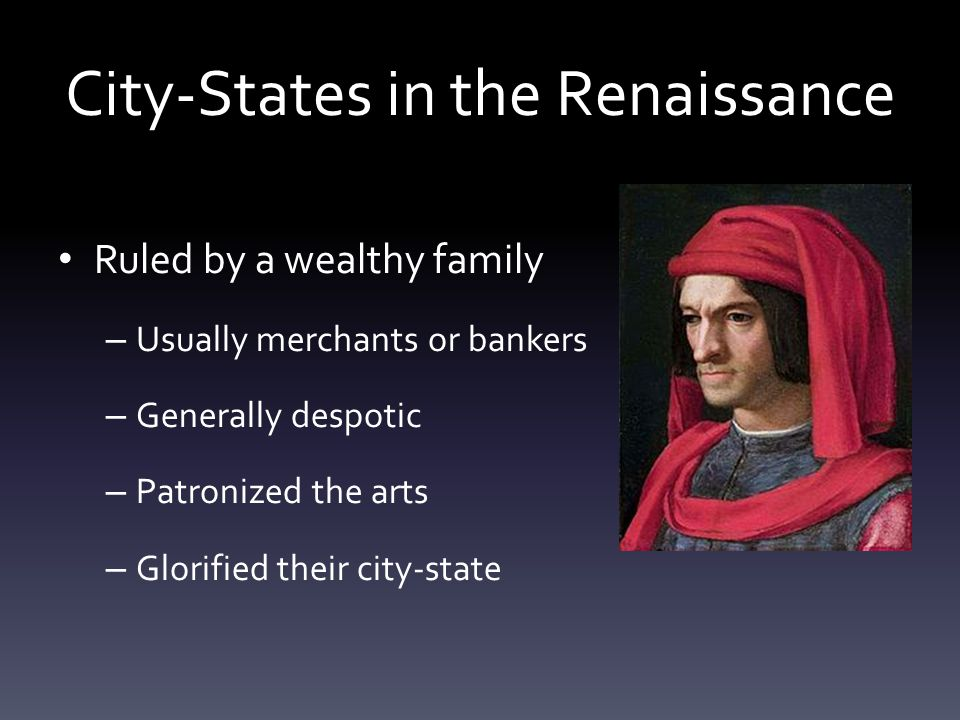 City-States in the Renaissance Ruled by a wealthy family – Usually merchants or bankers – Generally despotic – Patronized the arts – Glorified their c